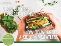 From Burgers to Black Beans: How to Wrangle a Kid Gone Meatless