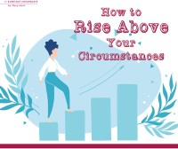 How to Rise Above Your Circumstances