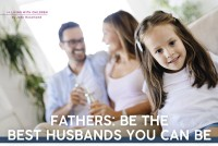 Parenting June 2021: Fathers: Be the Best Husbands You Can Be